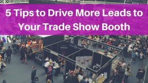 5 Tips to Drive More Leads to Your Trade Show Booth